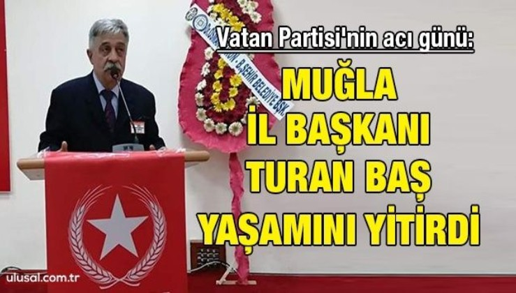 Vatan Partisi'nin acı günü: Muğla İl Başkanı Turan Baş yaşamını yitirdi