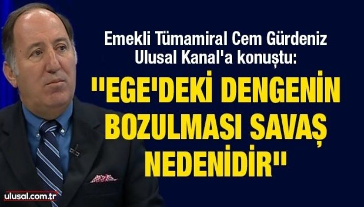 Emekli Tümamiral Cem Gürdeniz Ulusal Kanal'a konuştu: ''Ege'deki dengenin bozulması savaş nedenidir'