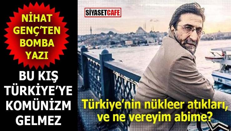 Nihat Genç'ten bomba yazı: Türkiye'nin nükleer atıkları ve ne vereyim abime?