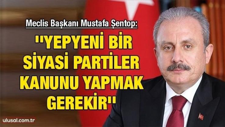Meclis Başkanı Mustafa Şentop: ''Yepyeni bir Siyasi Partiler Kanunu yapmak gerekir''