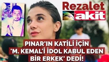Yeni Akit yazarı, Pınar'ın katili için 'M. Kemal'i idol kabul eden bir erkek' dedi!