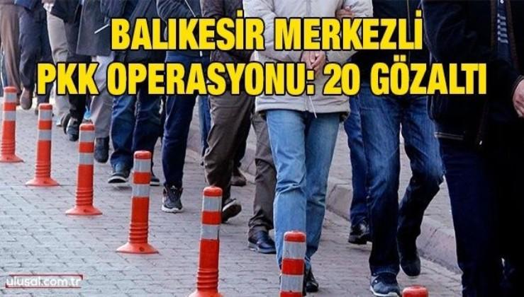 Balıkesir merkezli PKK operasyonu: 20 gözaltı