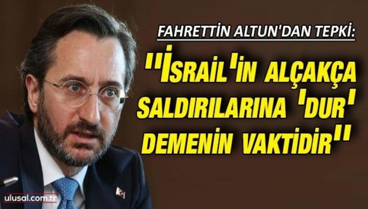 Fahrettin Altun'dan tepki: ''İsrail'in alçakça saldırılarına 'dur' demenin vaktidir''