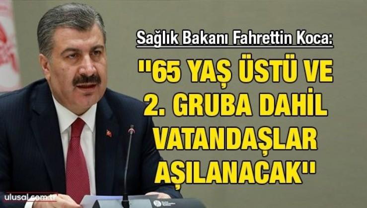 Sağlık Bakanı Fahrettin Koca: ''65 yaş üstü ve 2. gruba dahil vatandaşlar aşılanacak''
