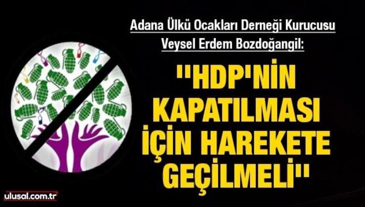 Adana Ülkü Ocakları Derneği kurucusu Veysel Erdem Bozdoğangil: ''HDP'nin kapatılması için harekete geçilmeli''