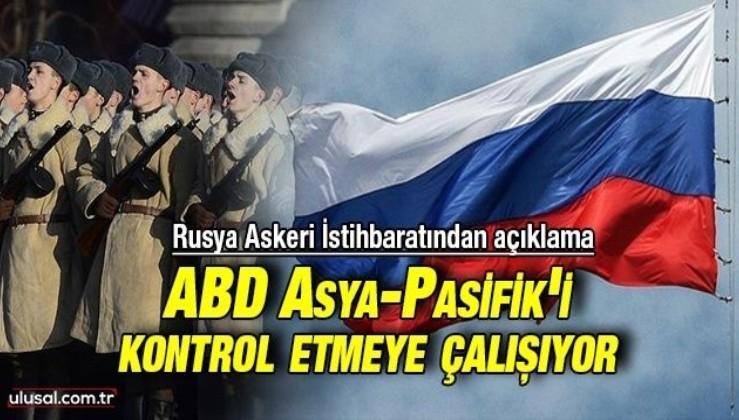 Rusya Askeri İstihbaratı: ''ABD Çin karşıtı koalisyonla Asya-Pasifik'i kontrol etmeye çalışıyor''