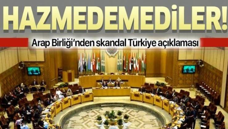 Arap Birliği'nden skandal Türkiye açıklaması!.