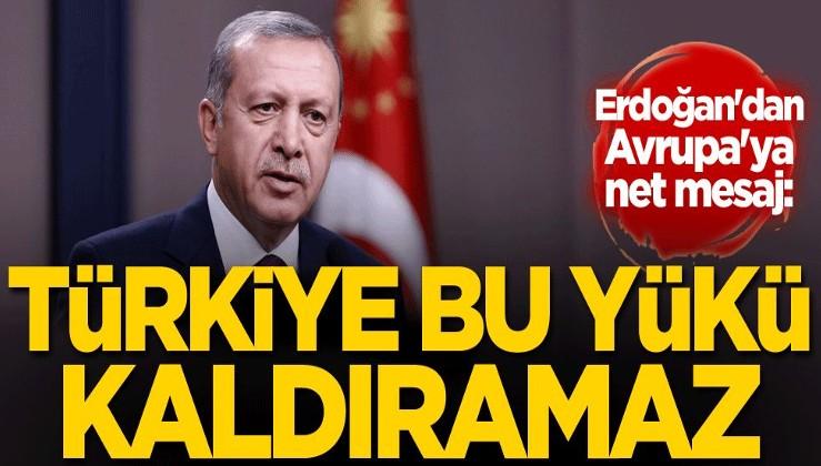 Erdoğan'dan Avrupa'ya net mesaj: Türkiye bu yükü kaldıramaz