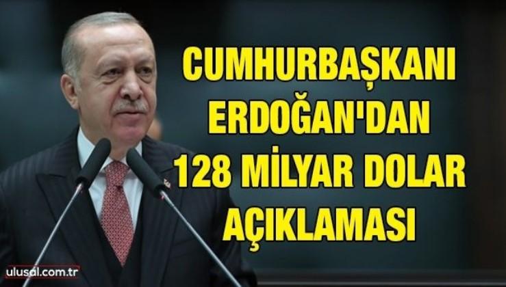Cumhurbaşkanı Erdoğan'dan 128 milyar dolar açıklaması