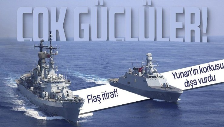 Yunanistan'ın Türkiye korkusu dışa vurdu! Flaş itiraf: Çok güçlü bir donanma