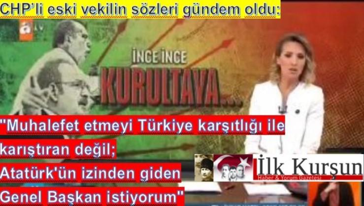 """""""Muhalefet etmeyi Türkiye karşıtlığı ile karıştıran değil; Atatürk'ün izinden giden Genel Başkan istiyorum"""""""