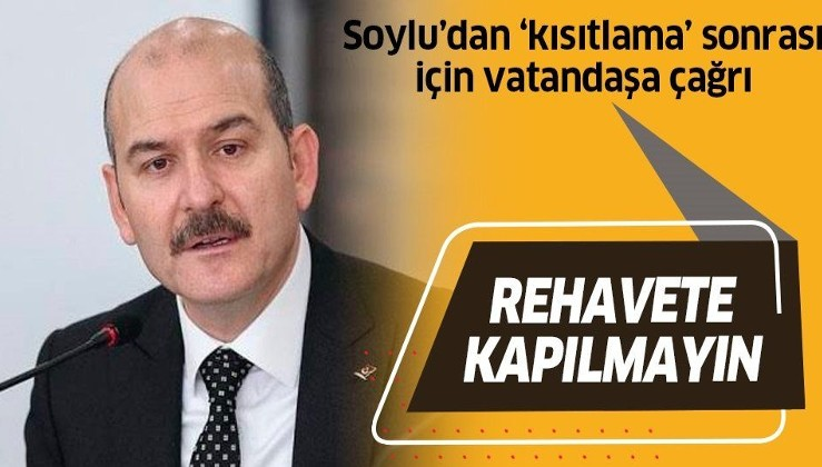İçişleri Bakanı Soylu'dan sokağa çıkma kısıtlaması sonrası için vatandaşa çağrı: Rehavete kapılmayalım