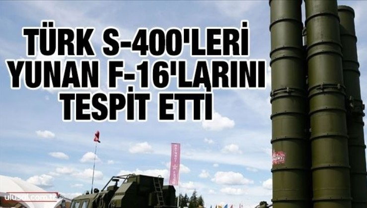 Türk S-400'leri Yunan F-16'larını tespit etti