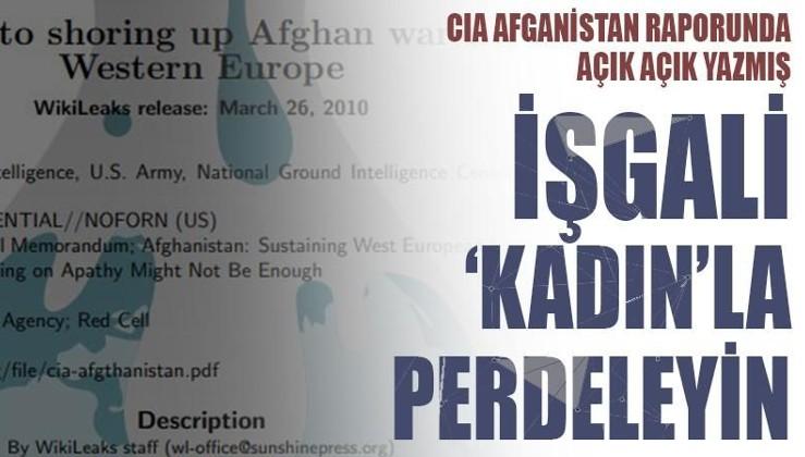 CIA Afganistan raporunda açık açık yazdı: İşgali 'kadın'la perdeleyin