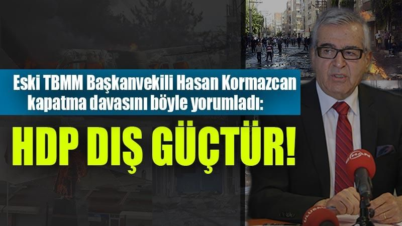 Eski TBMM Başkanvekili Hasan Korkmazcan kapatma davasını böyle yorumladı: HDP dış güçtür!