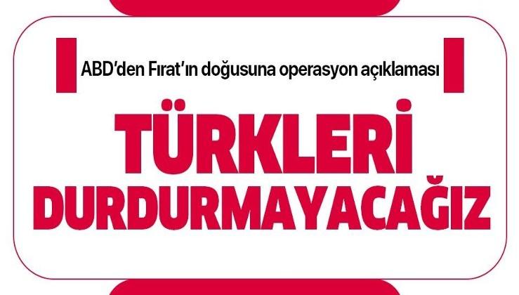 ABD Dışişleri Bakanlığı'ndan Fırat'ın doğusuna operasyon açıklaması: Türkleri durdurmayacağız.
