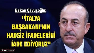 """Bakan Çavuşoğlu: ''İtalya Başbakanı'nın hadsiz ifadelerini iade ediyoruz"""""""