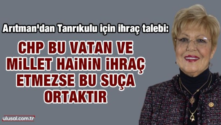 Canan Arıtman: CHP bu vatan ve millet hainini ihraç etmezse bu suça ortaktır