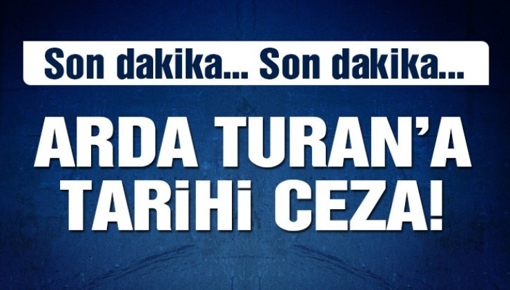 SON DAKİKA! Arda Turan'a tarihi ceza!