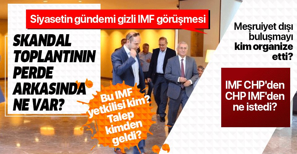 CHP ve İyi Parti'nin IMF ile gizli görüşmesinin perde arkasında ne var? Meşruiyet dışı görüşmeyi kim organize etti?.