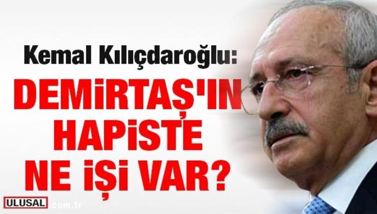Kemal Kılıçdaroğlu: Demirtaş'ın hapiste ne işi var?