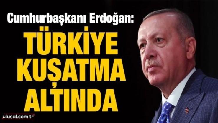 Cumhurbaşkanı Erdoğan: Türkiye kuşatma altında