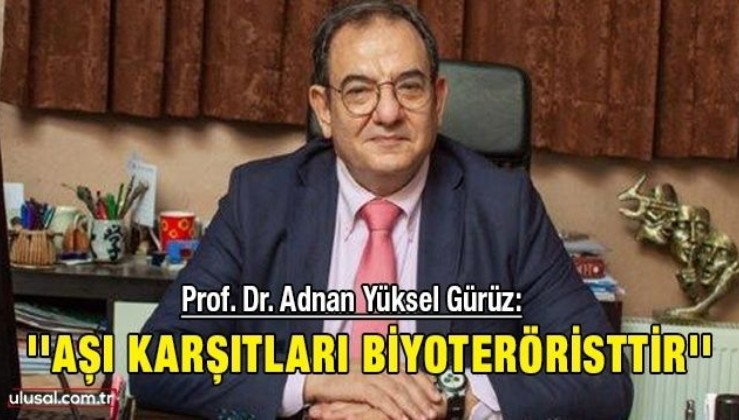 Prof. Dr. Adnan Yüksel Gürüz: ''Aşı karşıtları biyoteröristtir''