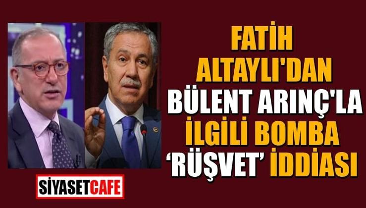 Fatih Altaylı'dan Bülent Arınç'la ilgili bomba 'rüşvet' iddiası!