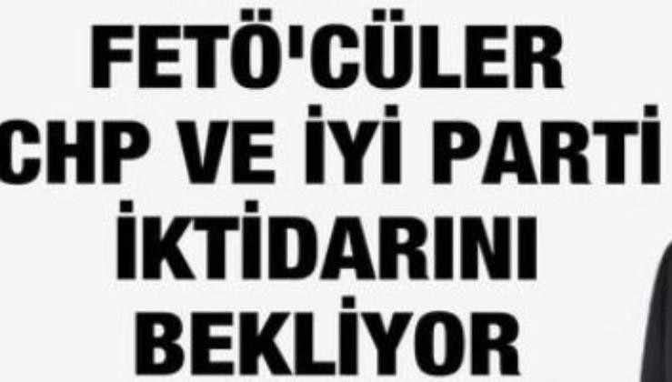 """FETÖ'cüler CHP ve İyi Parti iktidarını bekliyorlar"""""""