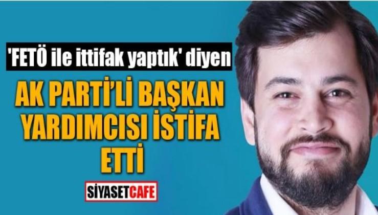 'FETÖ ile kol kola girdik' diyen AKP'li istifa etti
