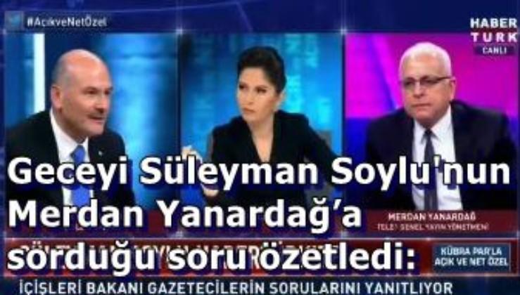İçişleri Bakanı Süleyman Soylu, Habertürk yayınında çok şey söyledi ama geceyi Merdan Yanardağ'a sorduğu soru özetledi: