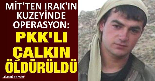 MİT'ten Irak'ın kuzeyinde operasyon: PKK'lı Çalkın öldürüldü