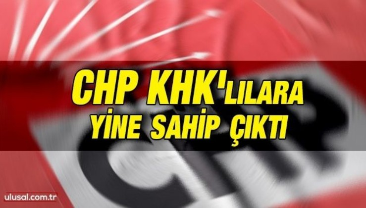 CHP KHK'lılara yine sahip çıktı