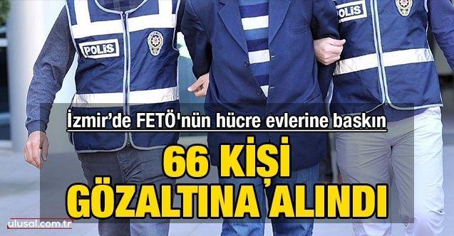 İzmir'de FETÖ'nün hücre evlerine baskın düzenlendi: 66 kişi gözaltına alındı