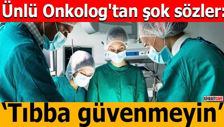 Ünlü Onkolog'tan şok sözler: Tıbba güvenmeyin
