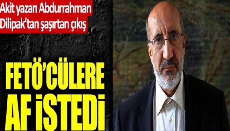 Akit yazarı Abdurrahman Dilipak da FETÖ'cülere af istedi