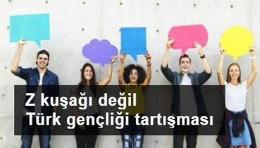 Z kuşağı değil Türk gençliği tartışması