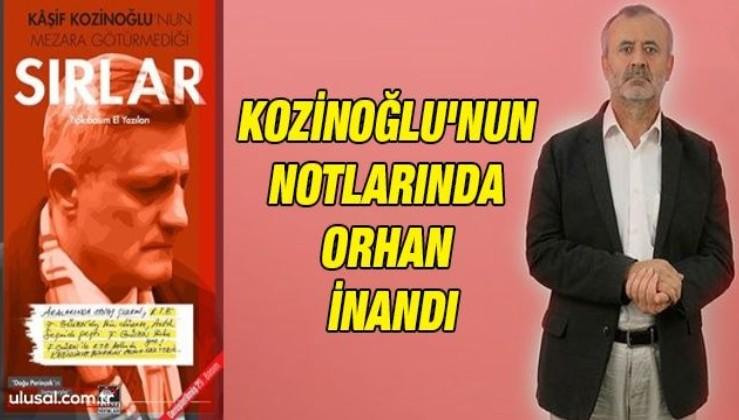 Kozinoğlu'nun notlarında Orhan İnandı: ''FETÖ'nün Asya imamı olan İnandı, Kırgız gizli servisi ile yakın ilişki içinde''