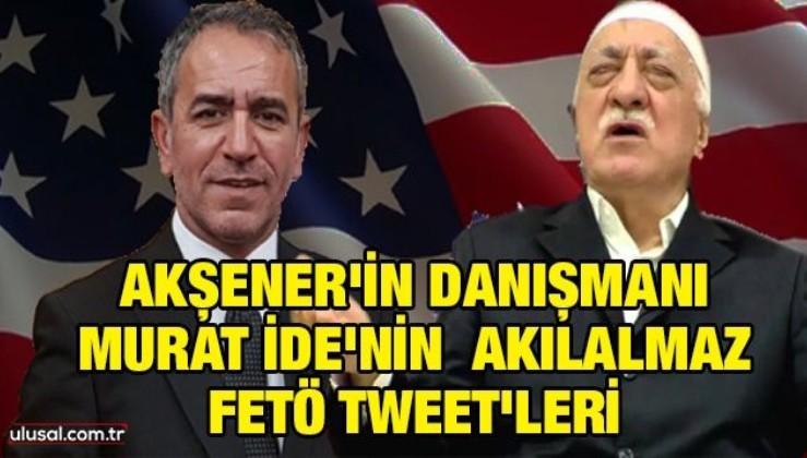 Akşener'in danışmanı Murat İde'nin akılalmaz FETÖ tweet'leri!