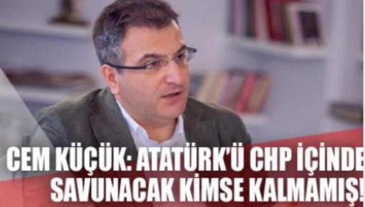 Cem Küçük: Atatürk'ü CHP içinde savunacak kimse kalmamış!