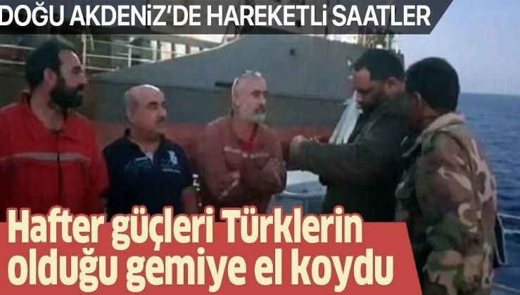 Doğu Akdeniz'de hareketli saatler: Hafter güçleri Türklerin olduğu gemiye el koydu.