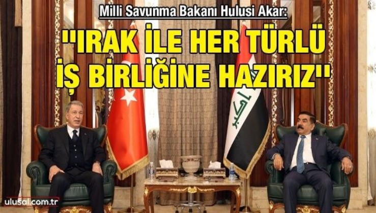 Milli Savunma Bakanı Hulusi Akar: ''Irak ile her türlü iş birliğine hazırız''
