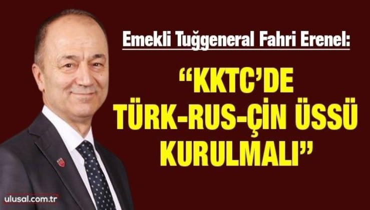"""Emekli Tuğgeneral Fahri Erenel: """"KKTC'de Türk-Rus-Çin üssü kurulmalı"""""""