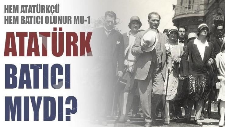 Hem Atatürkçü hem Batıcı olunur mu 1: Atatürk Batıcı mıydı?