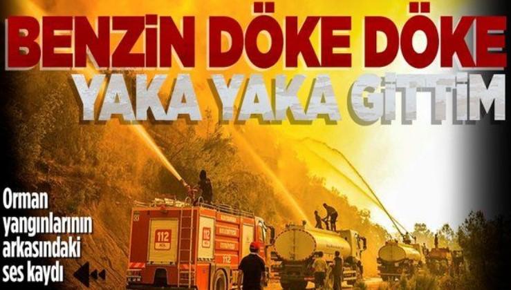 Antalya Akseki ve Manavgat yangınlarını çıkaran Ali Y.'yi kız arkadaşının ses kaydı ele verdi: Benzin döke döke yaka yaka gittim