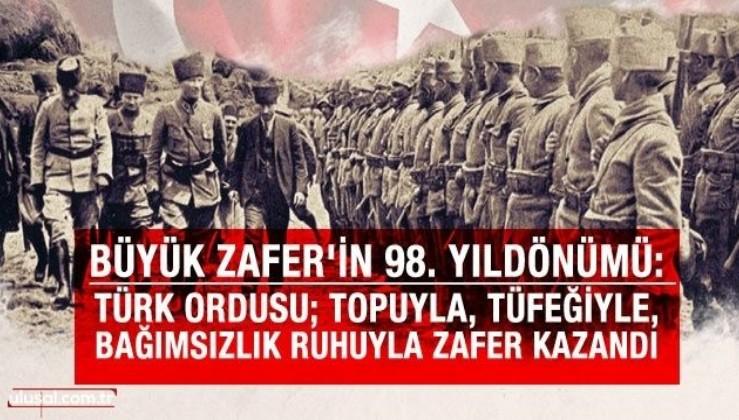 Büyük Zafer'in 98. Yıldönümü: Türk Ordusu topuyla, tüfeğiyle, bağımsızlık ruhuyla Zafer kazandı