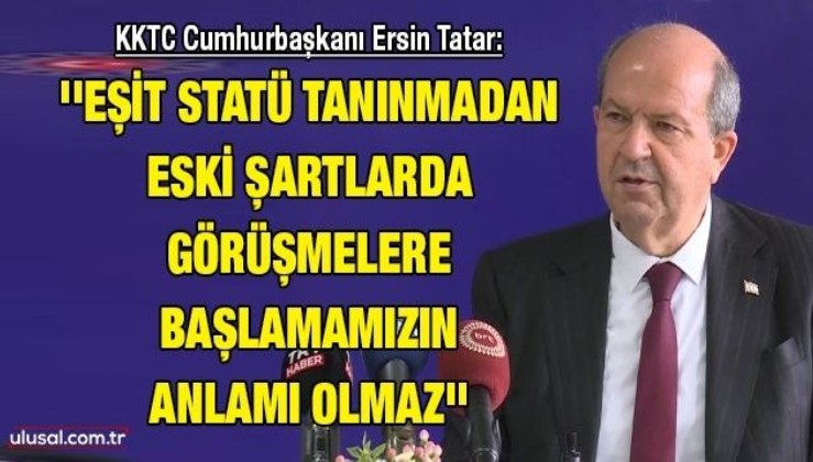 KKTC Cumhurbaşkanı Ersin Tatar: ''Eşit statü tanınmadan eski şartlarda görüşmelere başlamamızın anlamı olmaz''