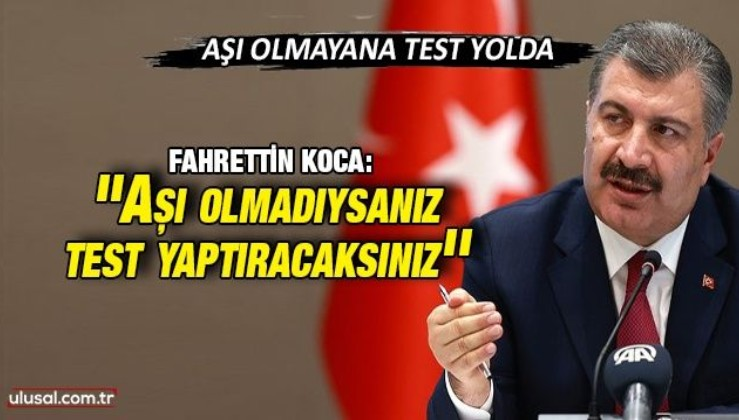Sağlık Bakanı Fahrettin Koca: ''Aşı olmadıysanız test yaptıracaksınız'
