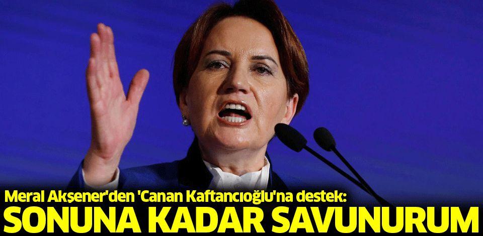 Meral Akşener'den 'Canan Kaftancıoğlu'na destek: Sonuna kadar savunurum