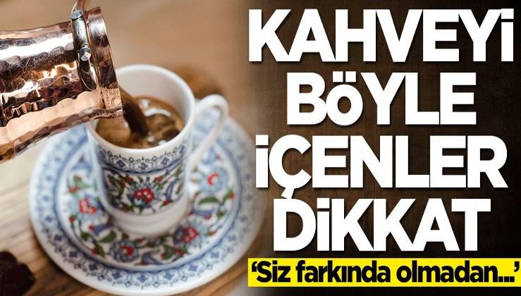 Kahveyi böyle içenler dikkat: Siz farkında olmadan...